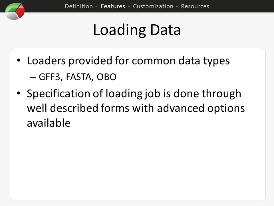 Loading Data Loaders provided for common data types – GFF3, FASTA, OBO Specification of loading job is done through well described forms with advanced options available Definition - Features - Customization - Resources