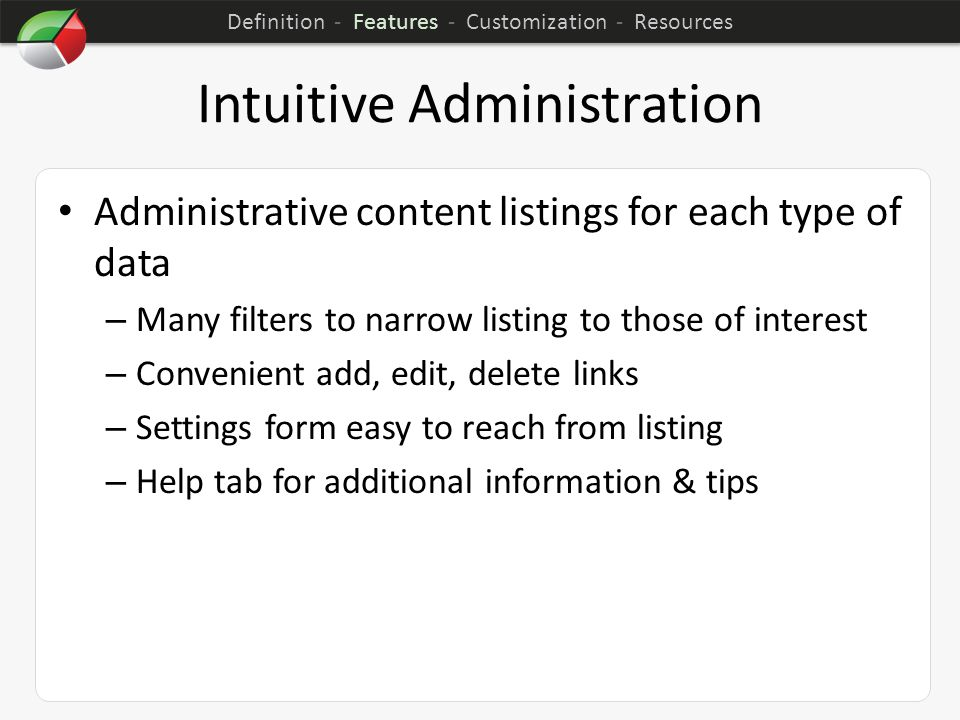 Intuitive Administration Administrative content listings for each type of data – Many filters to narrow listing to those of interest – Convenient add, edit, delete links – Settings form easy to reach from listing – Help tab for additional information & tips Definition - Features - Customization - Resources