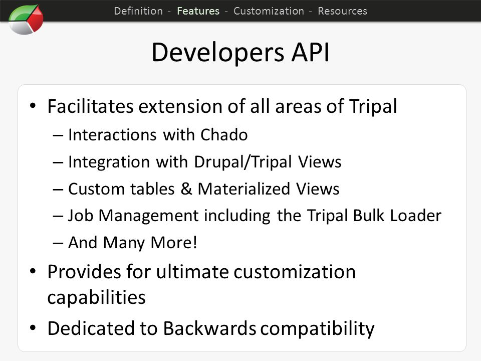 Developers API Facilitates extension of all areas of Tripal – Interactions with Chado – Integration with Drupal/Tripal Views – Custom tables & Materialized Views – Job Management including the Tripal Bulk Loader – And Many More.