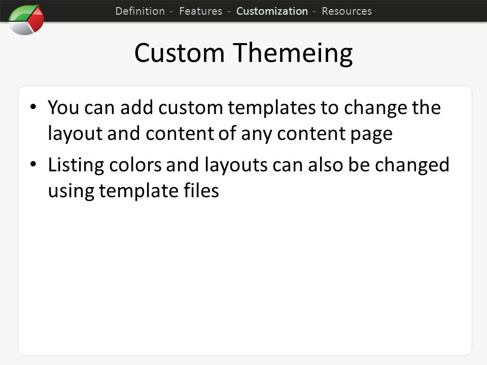 Custom Themeing You can add custom templates to change the layout and content of any content page Listing colors and layouts can also be changed using template files Definition - Features - Customization - Resources