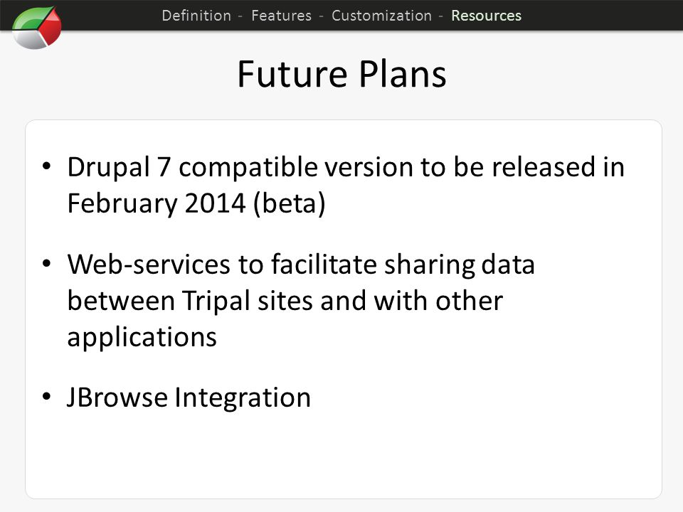 Future Plans Drupal 7 compatible version to be released in February 2014 (beta) Web-services to facilitate sharing data between Tripal sites and with