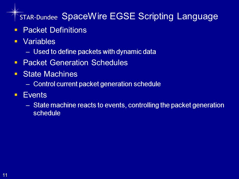 SpaceWire EGSE Scripting Language  Packet Definitions  Variables –Used to define packets with dynamic data  Packet Generation Schedules  State Machines –Control current packet generation schedule  Events –State machine reacts to events, controlling the packet generation schedule 11