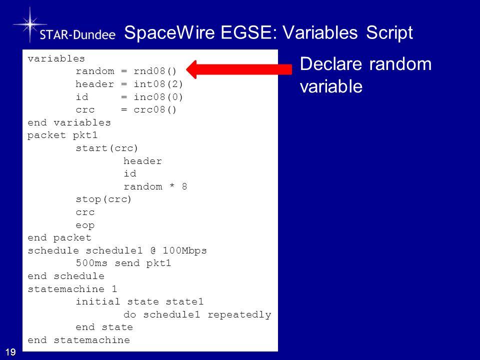 SpaceWire EGSE: Variables Script 19 variables random = rnd08() header = int08(2) id = inc08(0) crc = crc08() end variables packet pkt1 start(crc) header id random * 8 stop(crc) crc eop end packet schedule schedule1 @ 100Mbps 500ms send pkt1 end schedule statemachine 1 initial state state1 do schedule1 repeatedly end state end statemachine Declare random variable