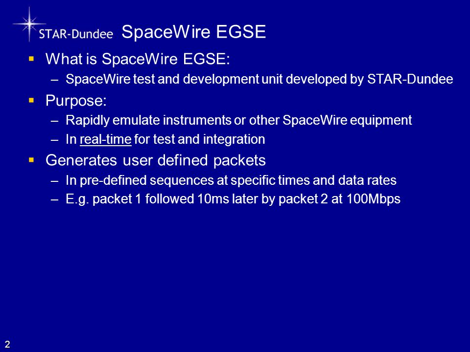 SpaceWire EGSE  What is SpaceWire EGSE: –SpaceWire test and development unit developed by STAR-Dundee  Purpose: –Rapidly emulate instruments or other SpaceWire equipment –In real-time for test and integration  Generates user defined packets –In pre-defined sequences at specific times and data rates –E.g.