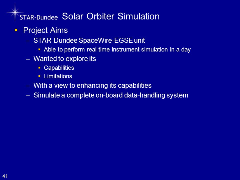 Solar Orbiter Simulation  Project Aims –STAR-Dundee SpaceWire-EGSE unit  Able to perform real-time instrument simulation in a day –Wanted to explore its  Capabilities  Limitations –With a view to enhancing its capabilities –Simulate a complete on-board data-handling system 41