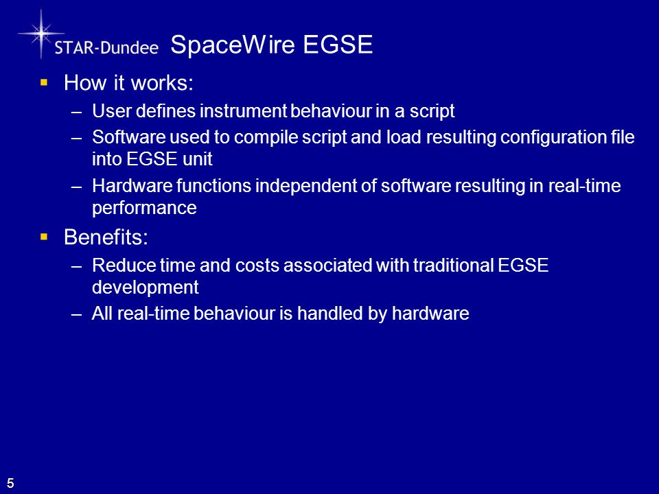 SpaceWire EGSE  How it works: –User defines instrument behaviour in a script –Software used to compile script and load resulting configuration file into EGSE unit –Hardware functions independent of software resulting in real-time performance  Benefits: –Reduce time and costs associated with traditional EGSE development –All real-time behaviour is handled by hardware 5
