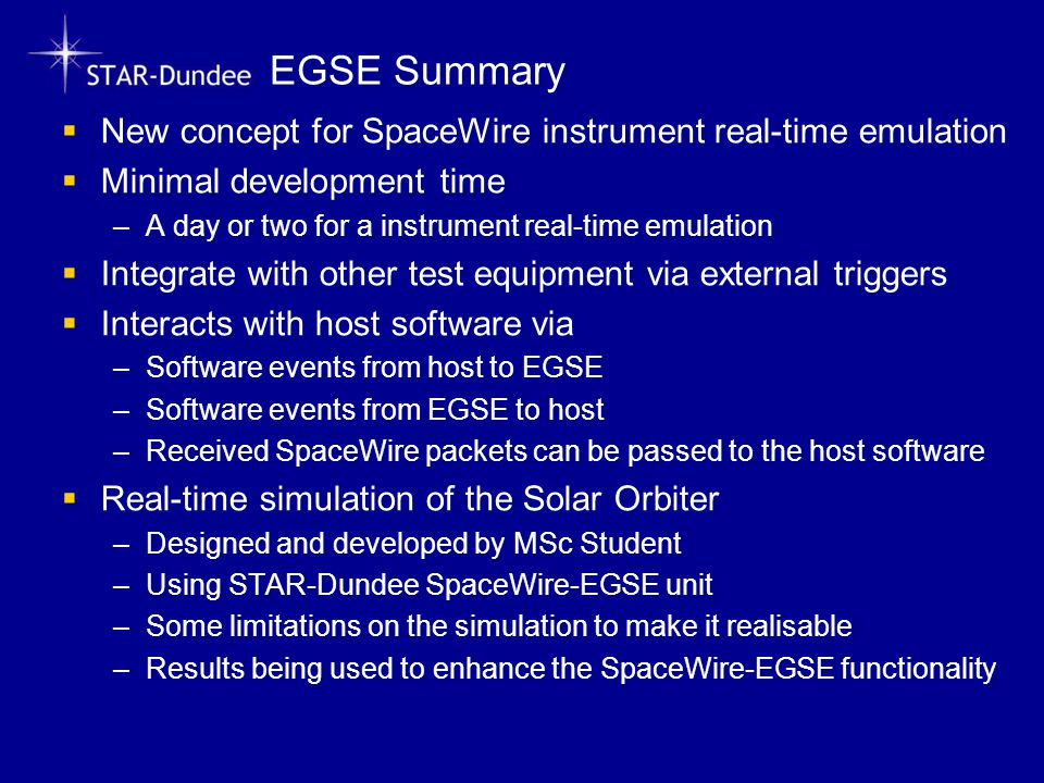 EGSE Summary  New concept for SpaceWire instrument real-time emulation  Minimal development time –A day or two for a instrument real-time emulation  Integrate with other test equipment via external triggers  Interacts with host software via –Software events from host to EGSE –Software events from EGSE to host –Received SpaceWire packets can be passed to the host software  Real-time simulation of the Solar Orbiter –Designed and developed by MSc Student –Using STAR-Dundee SpaceWire-EGSE unit –Some limitations on the simulation to make it realisable –Results being used to enhance the SpaceWire-EGSE functionality