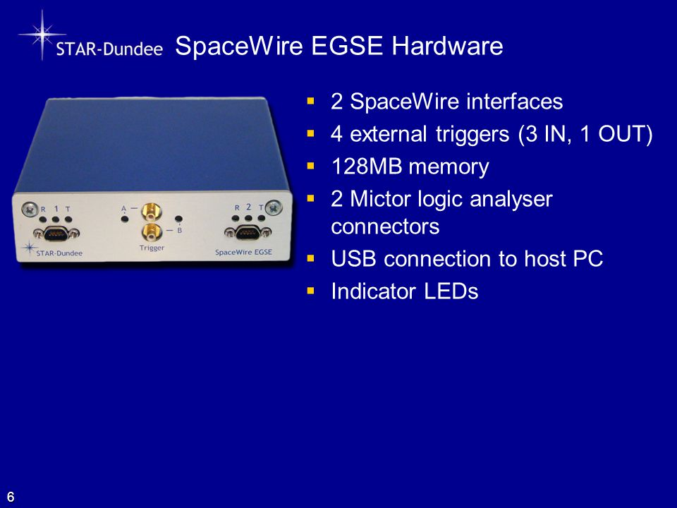SpaceWire EGSE Hardware 6  2 SpaceWire interfaces  4 external triggers (3 IN, 1 OUT)  128MB memory  2 Mictor logic analyser connectors  USB connection to host PC  Indicator LEDs