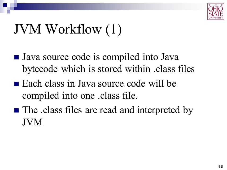 JVM Workflow (1) Java source code is compiled into Java bytecode which is stored within.class files Each class in Java source code will be compiled into one.class file.