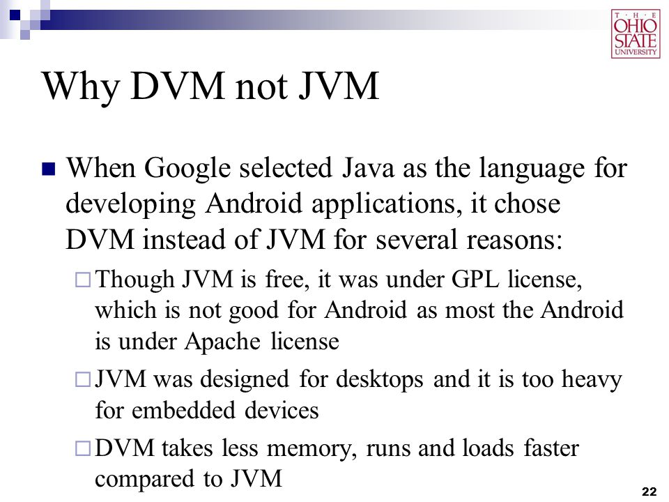 Why DVM not JVM When Google selected Java as the language for developing Android applications, it chose DVM instead of JVM for several reasons:  Though JVM is free, it was under GPL license, which is not good for Android as most the Android is under Apache license  JVM was designed for desktops and it is too heavy for embedded devices  DVM takes less memory, runs and loads faster compared to JVM 22