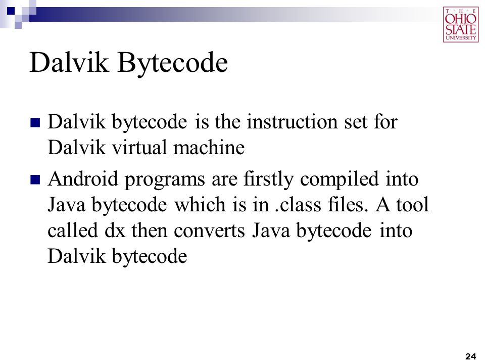 Dalvik Bytecode Dalvik bytecode is the instruction set for Dalvik virtual machine Android programs are firstly compiled into Java bytecode which is in.class files.
