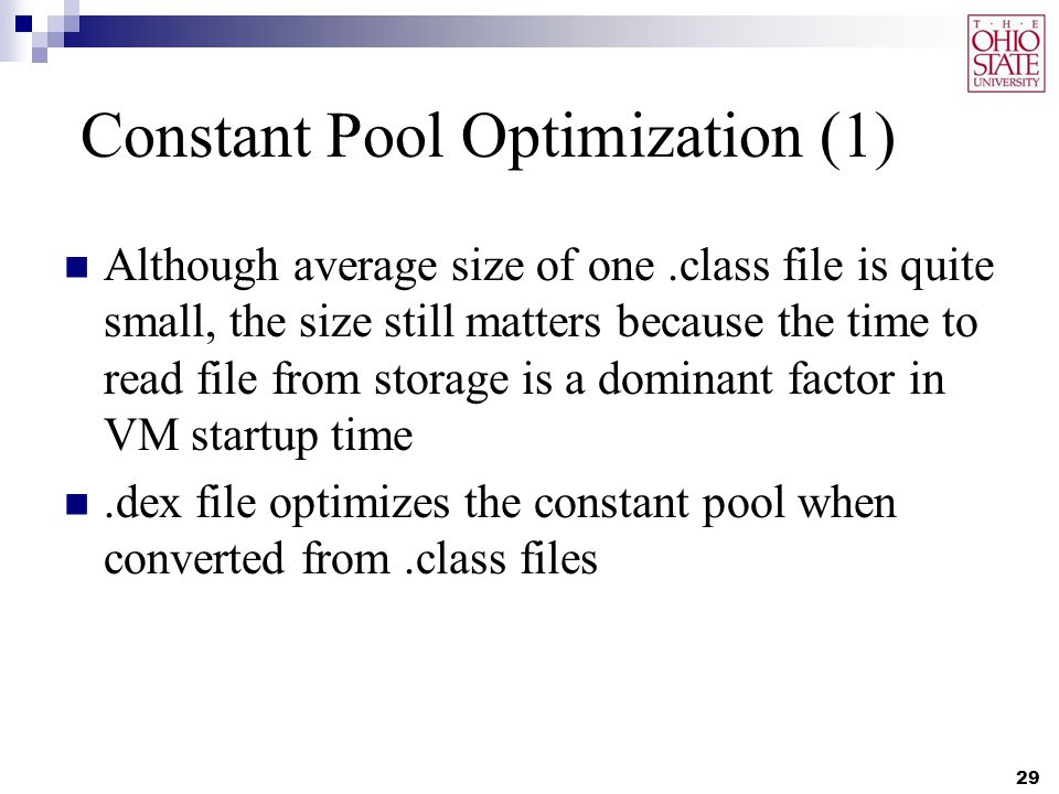Constant Pool Optimization (1) Although average size of one.class file is quite small, the size still matters because the time to read file from storage is a dominant factor in VM startup time.dex file optimizes the constant pool when converted from.class files 29