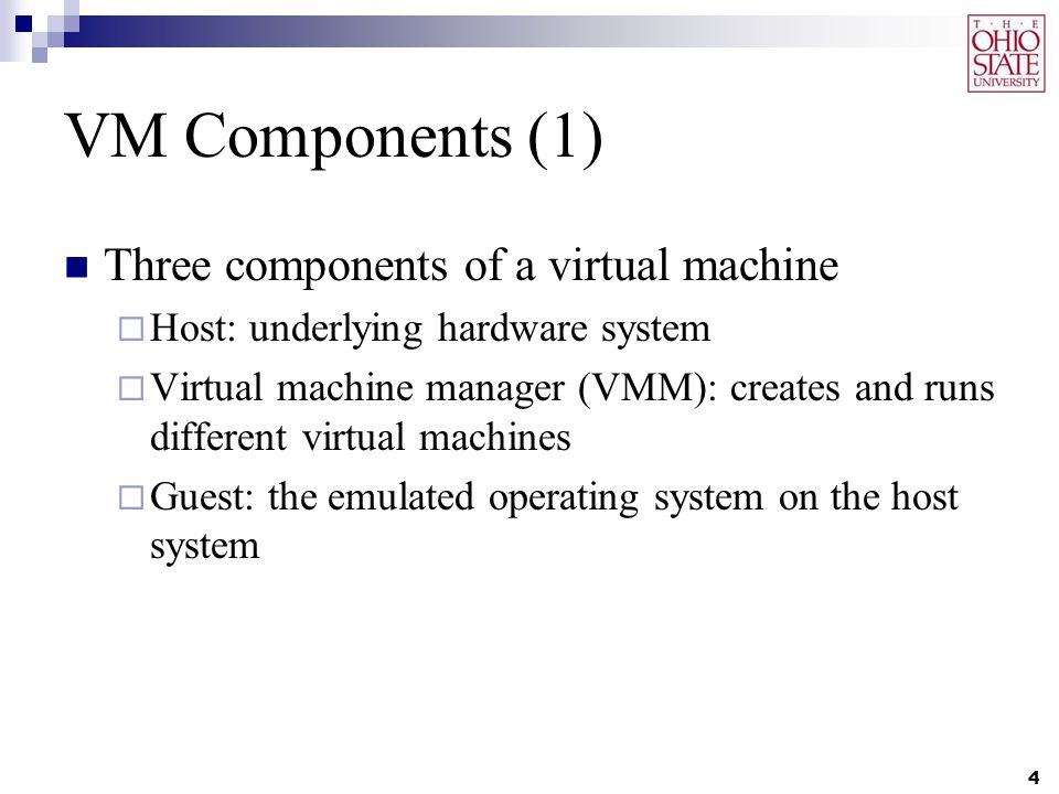 VM Components (1) Three components of a virtual machine  Host: underlying hardware system  Virtual machine manager (VMM): creates and runs different virtual machines  Guest: the emulated operating system on the host system 4