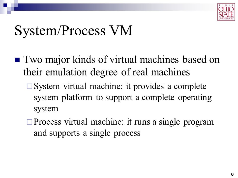 System/Process VM Two major kinds of virtual machines based on their emulation degree of real machines  System virtual machine: it provides a complete system platform to support a complete operating system  Process virtual machine: it runs a single program and supports a single process 6