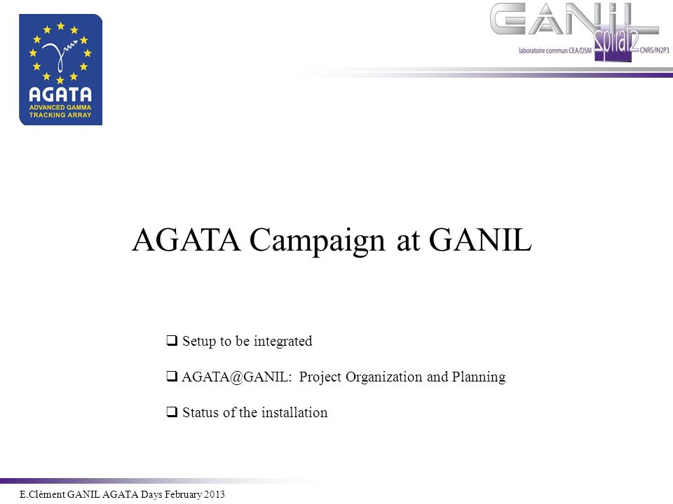E.Clément Novembre 2011 E.Clément GANIL AGATA Days February 2013 AGATA Campaign at GANIL  Setup to be integrated  AGATA@GANIL: Project Organization and Planning  Status of the installation