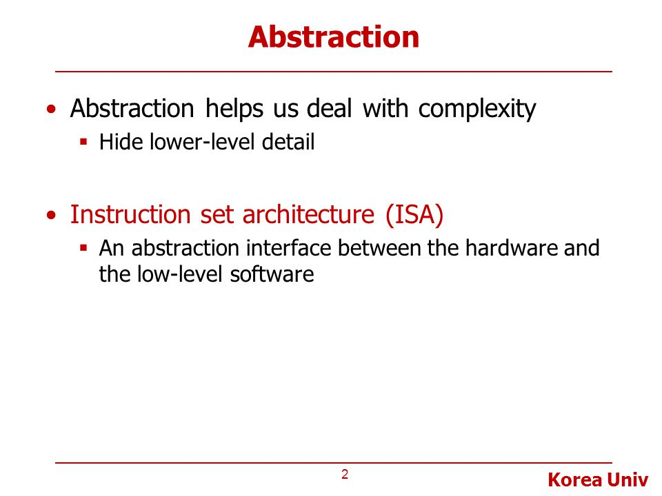 Korea Univ Abstraction Abstraction helps us deal with complexity  Hide lower-level detail Instruction set architecture (ISA)  An abstraction interface between the hardware and the low-level software 2