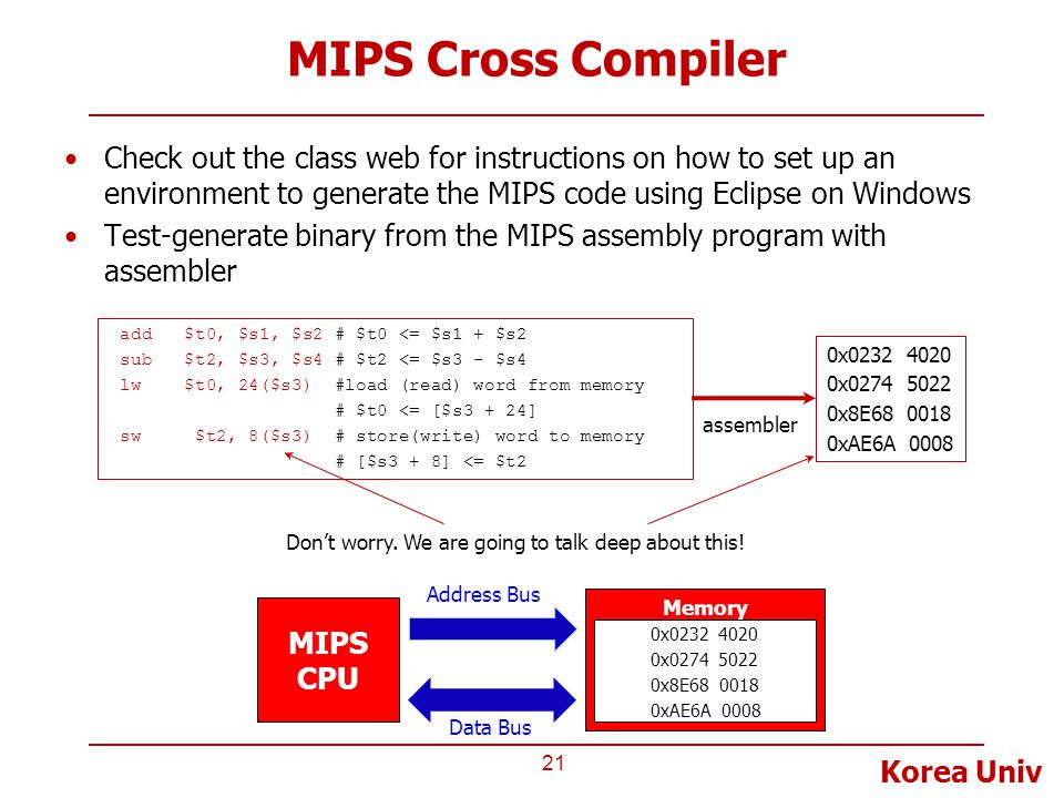 Korea Univ MIPS Cross Compiler Check out the class web for instructions on how to set up an environment to generate the MIPS code using Eclipse on Windows Test-generate binary from the MIPS assembly program with assembler 21 0x0232 4020 0x0274 5022 0x8E68 0018 0xAE6A 0008 MIPS CPU Memory 0x0232 4020 0x0274 5022 0x8E68 0018 0xAE6A 0008 Address Bus Data Bus Don't worry.
