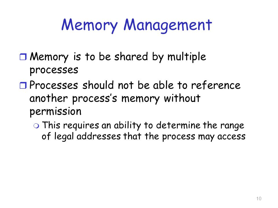 Memory Management r Memory is to be shared by multiple processes r Processes should not be able to reference another process's memory without permissi