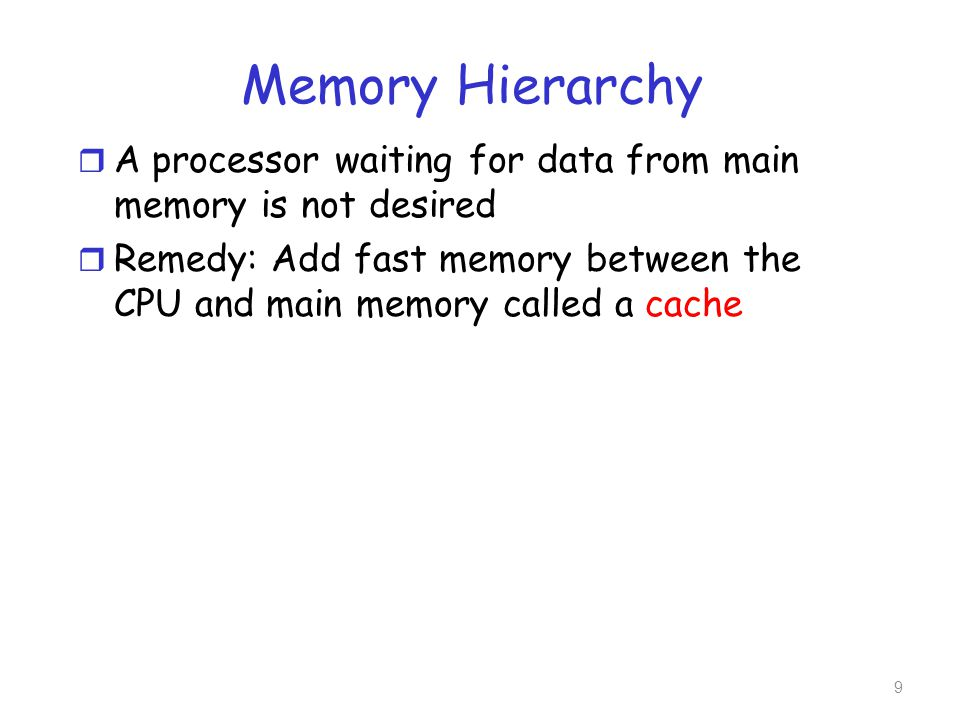 Memory Hierarchy r A processor waiting for data from main memory is not desired r Remedy: Add fast memory between the CPU and main memory called a cac