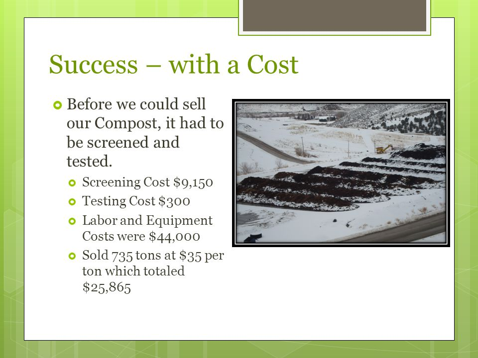 Success – with a Cost  Before we could sell our Compost, it had to be screened and tested.  Screening Cost $9,150  Testing Cost $300  Labor and Eq