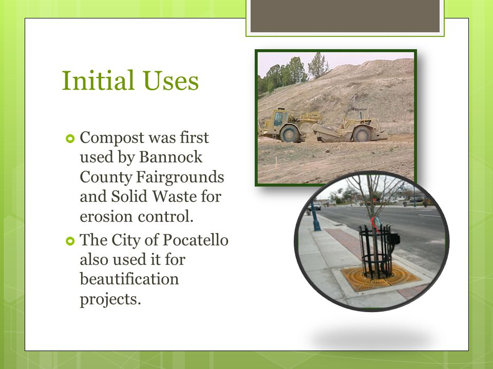 Initial Uses  Compost was first used by Bannock County Fairgrounds and Solid Waste for erosion control.  The City of Pocatello also used it for beau
