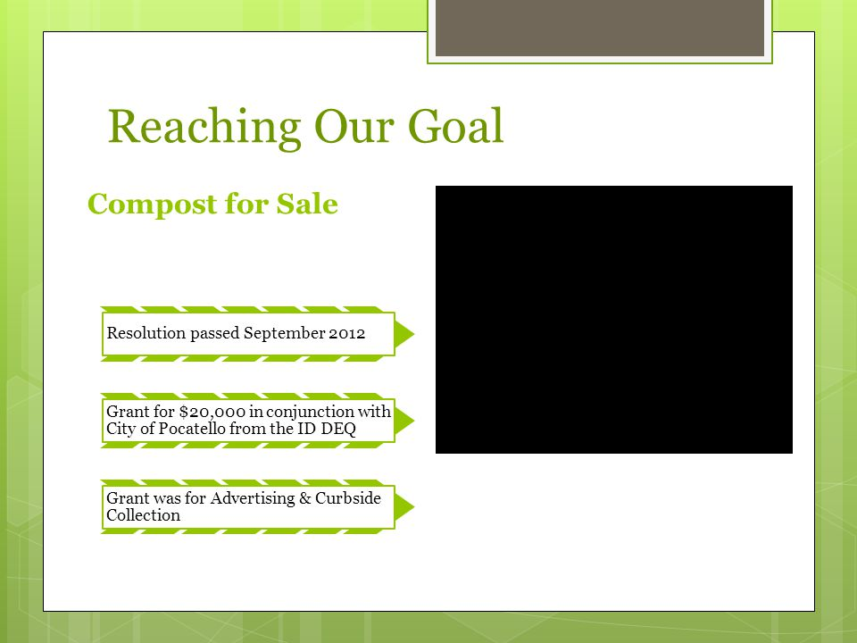 Reaching Our Goal Compost for Sale Resolution passed September 2012 Grant for $20,000 in conjunction with City of Pocatello from the ID DEQ Grant was