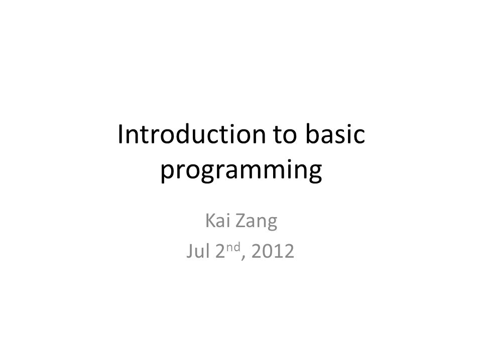 Introduction to basic programming Kai Zang Jul 2 nd, 2012