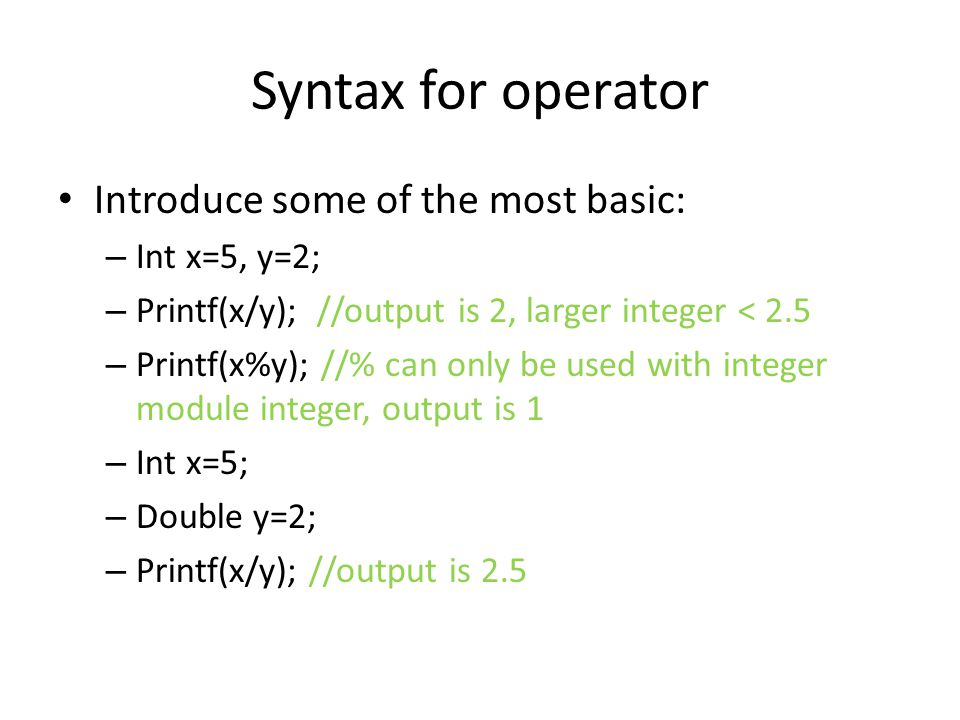 Syntax for operator Introduce some of the most basic: – Int x=5, y=2; – Printf(x/y); //output is 2, larger integer < 2.5 – Printf(x%y); //% can only be used with integer module integer, output is 1 – Int x=5; – Double y=2; – Printf(x/y); //output is 2.5