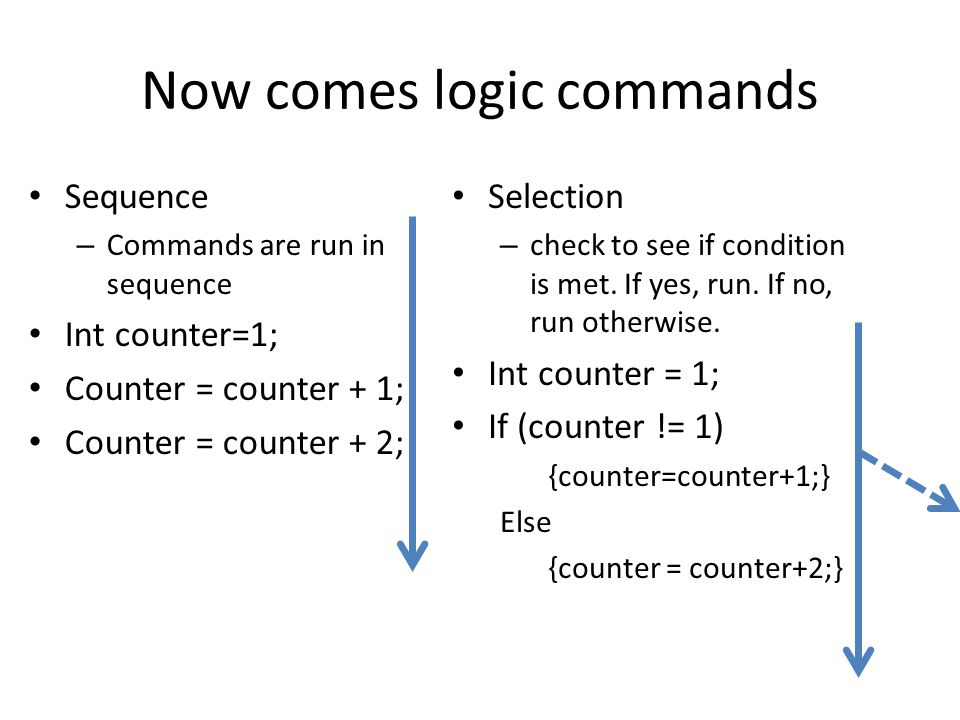 Now comes logic commands Sequence – Commands are run in sequence Int counter=1; Counter = counter + 1; Counter = counter + 2; Selection – check to see if condition is met.