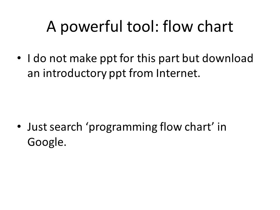A powerful tool: flow chart I do not make ppt for this part but download an introductory ppt from Internet.