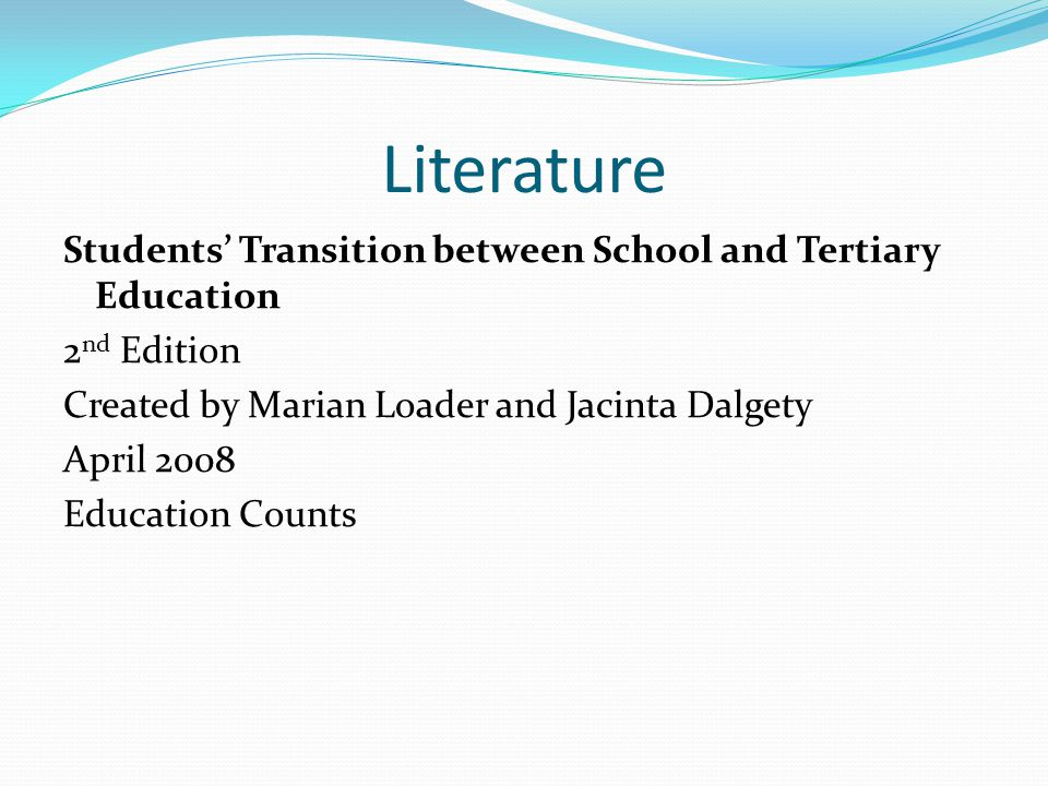 Literature Students' Transition between School and Tertiary Education 2 nd Edition Created by Marian Loader and Jacinta Dalgety April 2008 Education Counts