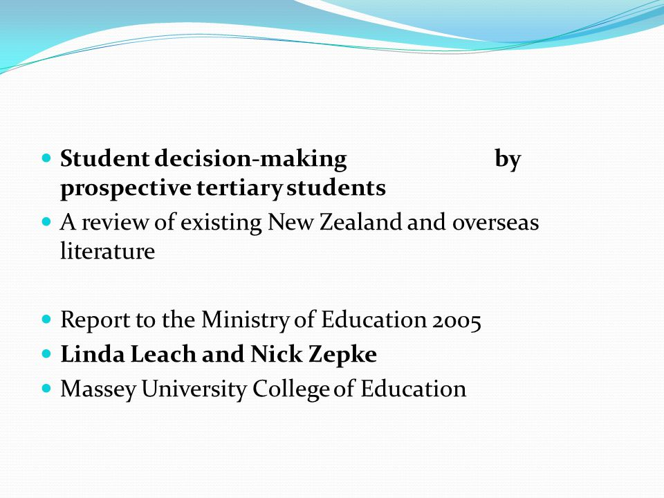 Student decision-making by prospective tertiary students A review of existing New Zealand and overseas literature Report to the Ministry of Education 2005 Linda Leach and Nick Zepke Massey University College of Education