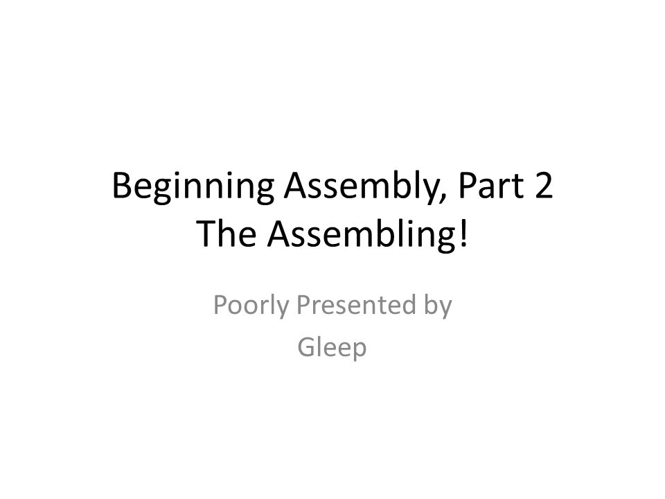 Beginning Assembly, Part 2 The Assembling! Poorly Presented by Gleep