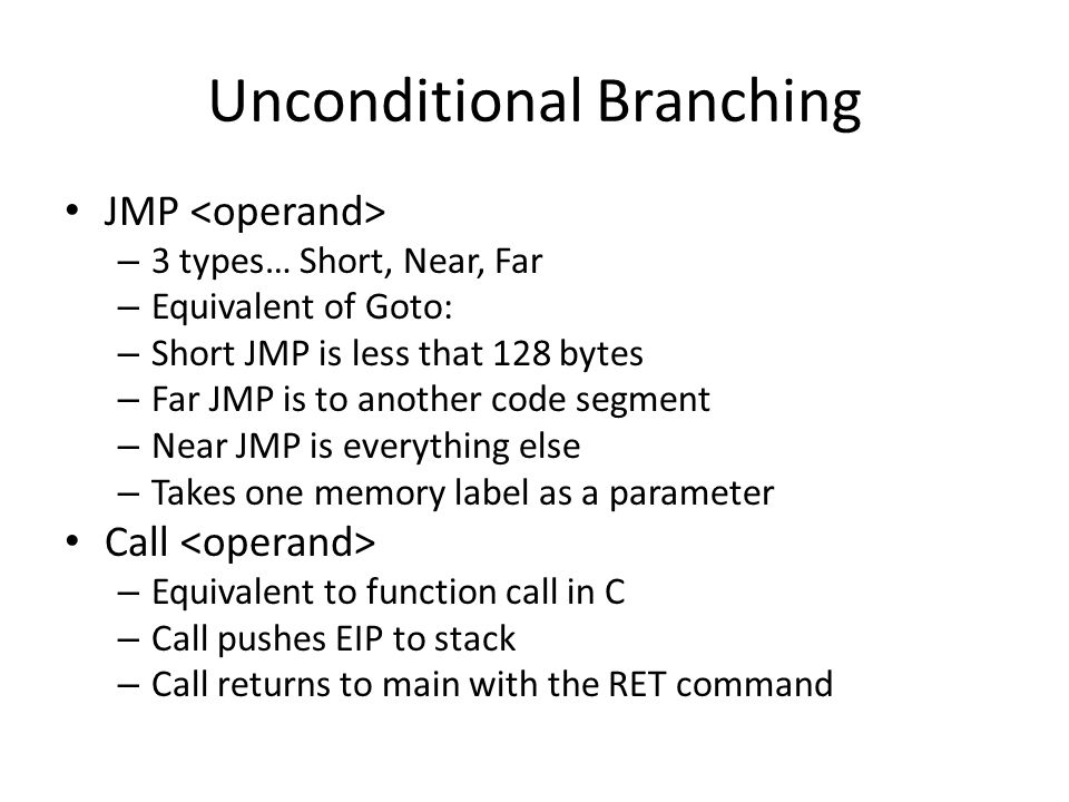 Unconditional Branching JMP – 3 types… Short, Near, Far – Equivalent of Goto: – Short JMP is less that 128 bytes – Far JMP is to another code segment – Near JMP is everything else – Takes one memory label as a parameter Call – Equivalent to function call in C – Call pushes EIP to stack – Call returns to main with the RET command