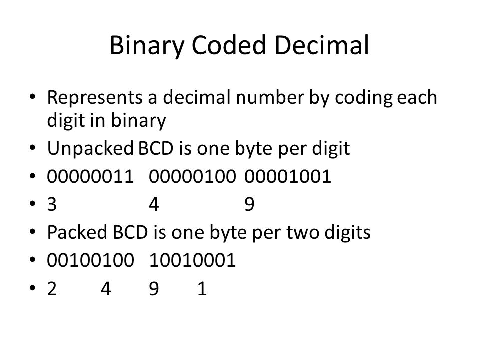 Binary Coded Decimal Represents a decimal number by coding each digit in binary Unpacked BCD is one byte per digit 000000110000010000001001 349 Packed BCD is one byte per two digits 0010010010010001 2491