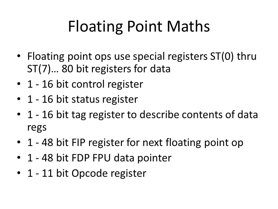 Floating Point Maths Floating point ops use special registers ST(0) thru ST(7)… 80 bit registers for data 1 - 16 bit control register 1 - 16 bit status register 1 - 16 bit tag register to describe contents of data regs 1 - 48 bit FIP register for next floating point op 1 - 48 bit FDP FPU data pointer 1 - 11 bit Opcode register