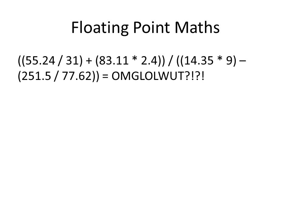 Floating Point Maths ((55.24 / 31) + (83.11 * 2.4)) / ((14.35 * 9) – (251.5 / 77.62)) = OMGLOLWUT?!?!