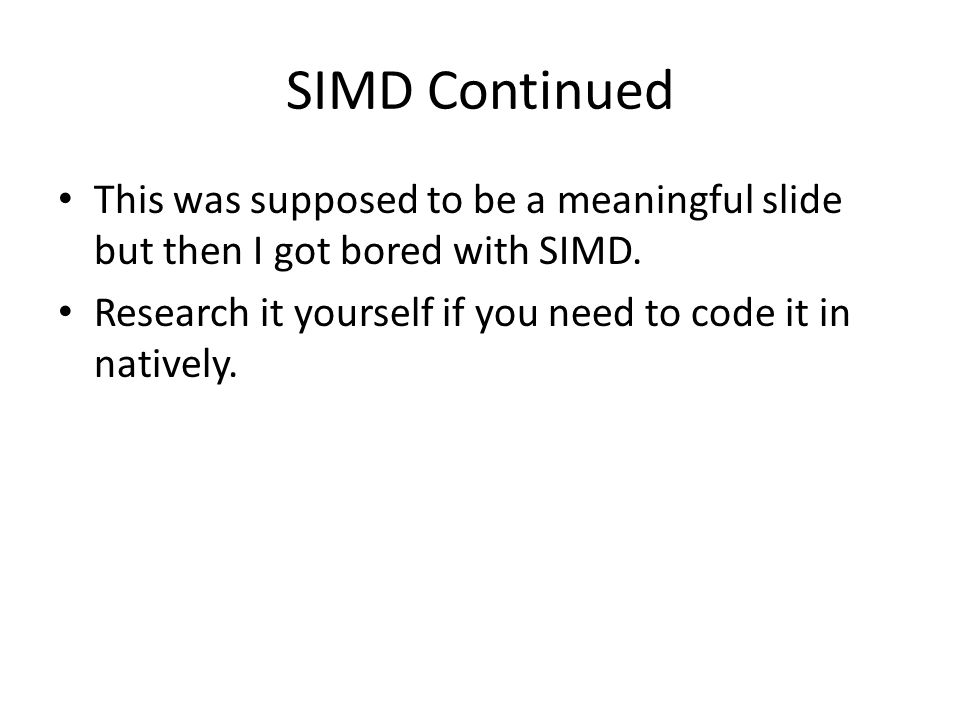 SIMD Continued This was supposed to be a meaningful slide but then I got bored with SIMD.