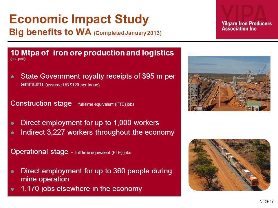 Economic Impact Study Big benefits to WA (Completed January 2013) Slide 12 10 Mtpa of iron ore production and logistics (not port) State Government royalty receipts of $95 m per annum (assume US $120 per tonne) Construction stage - full-time equivalent (FTE) jobs Direct employment for up to 1,000 workers Indirect 3,227 workers throughout the economy Operational stage - full-time equivalent (FTE) jobs Direct employment for up to 360 people during mine operation 1,170 jobs elsewhere in the economy 10 Mtpa of iron ore production and logistics (not port) State Government royalty receipts of $95 m per annum (assume US $120 per tonne) Construction stage - full-time equivalent (FTE) jobs Direct employment for up to 1,000 workers Indirect 3,227 workers throughout the economy Operational stage - full-time equivalent (FTE) jobs Direct employment for up to 360 people during mine operation 1,170 jobs elsewhere in the economy