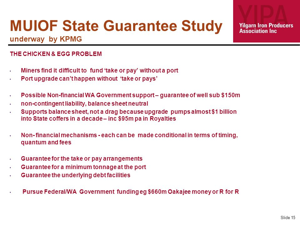MUIOF State Guarantee Study underway by KPMG THE CHICKEN & EGG PROBLEM Miners find it difficult to fund 'take or pay' without a port Port upgrade can't happen without 'take or pays' Possible Non-financial WA Government support – guarantee of well sub $150m non-contingent liability, balance sheet neutral Supports balance sheet, not a drag because upgrade pumps almost $1 billion into State coffers in a decade – inc $95m pa in Royalties Non- financial mechanisms - each can be made conditional in terms of timing, quantum and fees Guarantee for the take or pay arrangements Guarantee for a minimum tonnage at the port Guarantee the underlying debt facilities Pursue Federal/WA Government funding eg $660m Oakajee money or R for R Slide 15
