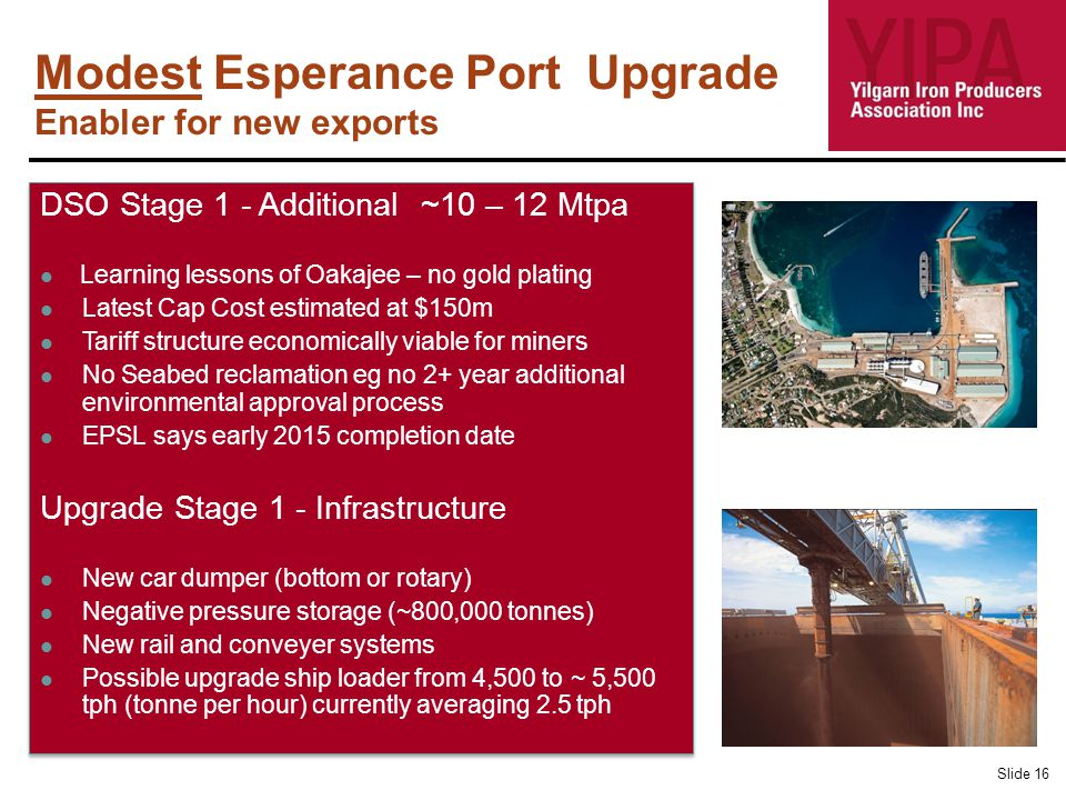 Modest Esperance Port Upgrade Enabler for new exports Slide 16 DSO Stage 1 - Additional ~10 – 12 Mtpa Learning lessons of Oakajee – no gold plating Latest Cap Cost estimated at $150m Tariff structure economically viable for miners No Seabed reclamation eg no 2+ year additional environmental approval process EPSL says early 2015 completion date Upgrade Stage 1 - Infrastructure New car dumper (bottom or rotary) Negative pressure storage (~800,000 tonnes) New rail and conveyer systems Possible upgrade ship loader from 4,500 to ~ 5,500 tph (tonne per hour) currently averaging 2.5 tph DSO Stage 1 - Additional ~10 – 12 Mtpa Learning lessons of Oakajee – no gold plating Latest Cap Cost estimated at $150m Tariff structure economically viable for miners No Seabed reclamation eg no 2+ year additional environmental approval process EPSL says early 2015 completion date Upgrade Stage 1 - Infrastructure New car dumper (bottom or rotary) Negative pressure storage (~800,000 tonnes) New rail and conveyer systems Possible upgrade ship loader from 4,500 to ~ 5,500 tph (tonne per hour) currently averaging 2.5 tph