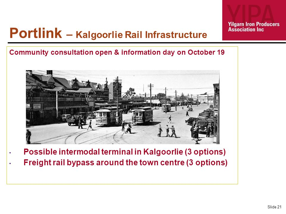 Portlink – Kalgoorlie Rail Infrastructure Community consultation open & information day on October 19 Possible intermodal terminal in Kalgoorlie (3 options) Freight rail bypass around the town centre (3 options) Slide 21