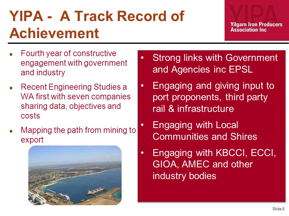 YIPA - A Track Record of Achievement Slide 6 Fourth year of constructive engagement with government and industry Recent Engineering Studies a WA first with seven companies sharing data, objectives and costs Mapping the path from mining to export Strong links with Government and Agencies inc EPSL Engaging and giving input to port proponents, third party rail & infrastructure Engaging with Local Communities and Shires Engaging with KBCCI, ECCI, GIOA, AMEC and other industry bodies Strong links with Government and Agencies inc EPSL Engaging and giving input to port proponents, third party rail & infrastructure Engaging with Local Communities and Shires Engaging with KBCCI, ECCI, GIOA, AMEC and other industry bodies