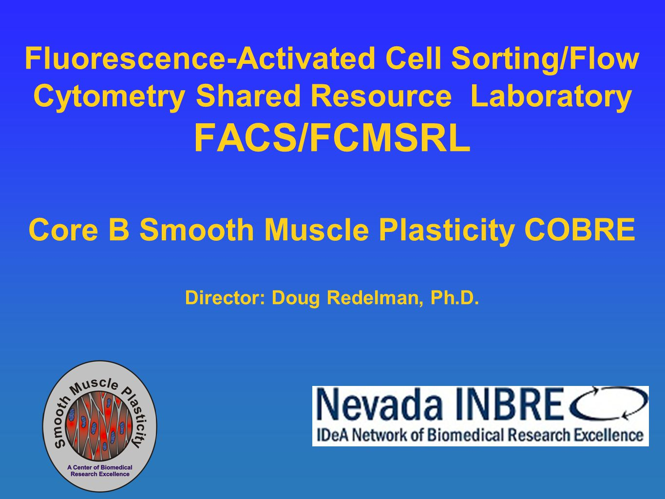 Fluorescence-Activated Cell Sorting/Flow Cytometry Shared Resource Laboratory FACS/FCMSRL Core B Smooth Muscle Plasticity COBRE Director: Doug Redelma