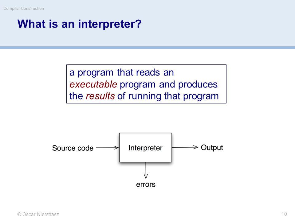 © Oscar Nierstrasz Compiler Construction What is an interpreter.