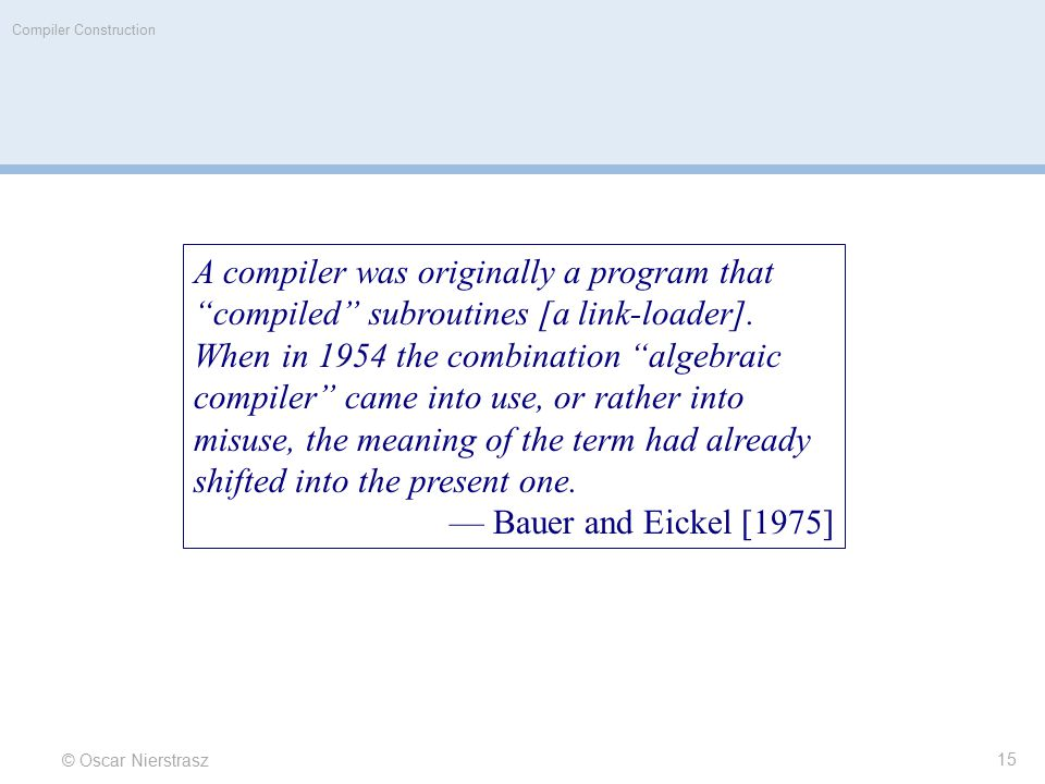 """© Oscar Nierstrasz Compiler Construction A compiler was originally a program that """"compiled"""" subroutines [a link-loader]. When in 1954 the combination"""