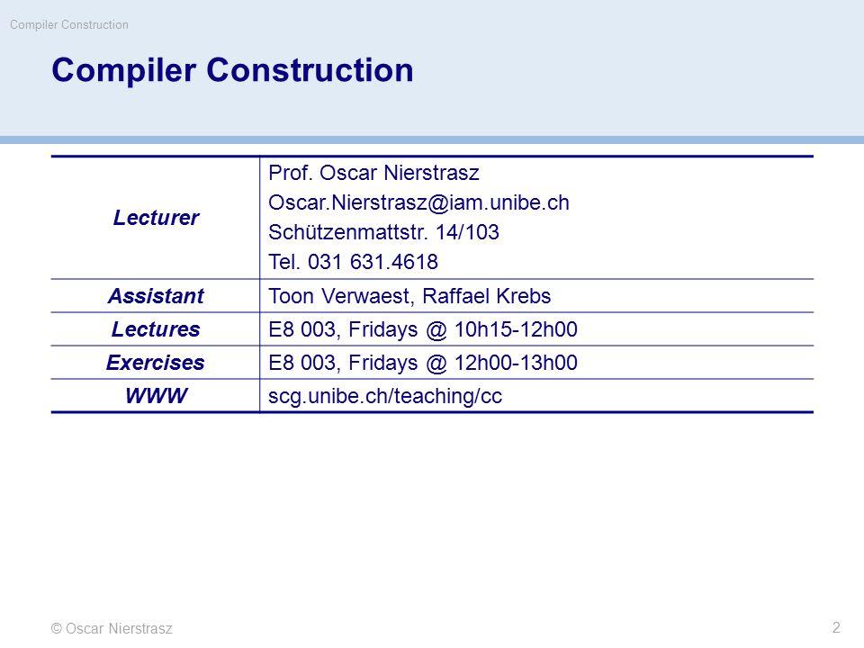 Compiler Construction © Oscar Nierstrasz Compiler Construction Lecturer Prof. Oscar Nierstrasz Oscar.Nierstrasz@iam.unibe.ch Schützenmattstr. 14/103 T