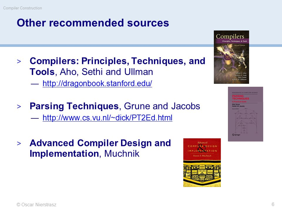 Other recommended sources  Compilers: Principles, Techniques, and Tools, Aho, Sethi and Ullman —http://dragonbook.stanford.edu/http://dragonbook.stanford.edu/  Parsing Techniques, Grune and Jacobs —http://www.cs.vu.nl/~dick/PT2Ed.htmlhttp://www.cs.vu.nl/~dick/PT2Ed.html  Advanced Compiler Design and Implementation, Muchnik © Oscar Nierstrasz Compiler Construction 6