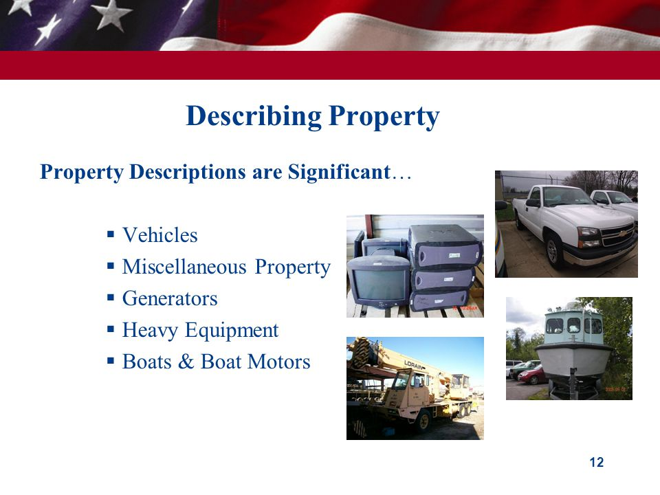 Describing Property Property Descriptions are Significant…  Vehicles  Miscellaneous Property  Generators  Heavy Equipment  Boats & Boat Motors 12