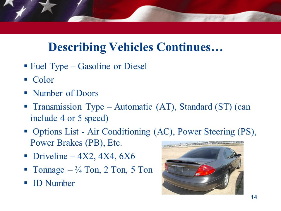 Describing Vehicles Continues…  Fuel Type – Gasoline or Diesel  Color  Number of Doors  Transmission Type – Automatic (AT), Standard (ST) (can include 4 or 5 speed)  Options List - Air Conditioning (AC), Power Steering (PS), Power Brakes (PB), Etc.